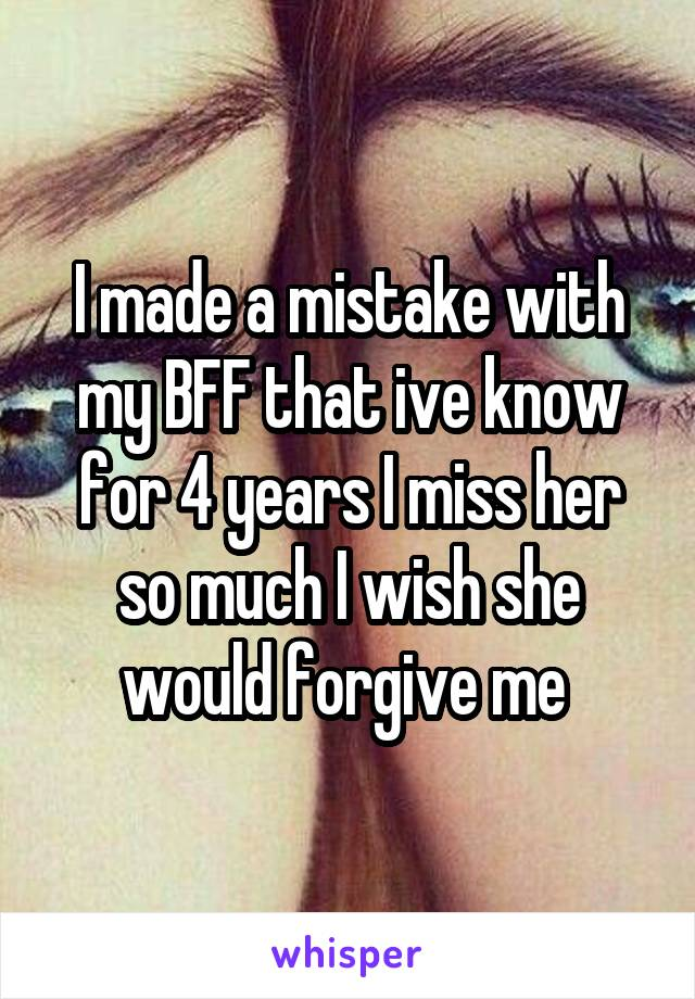 I made a mistake with my BFF that ive know for 4 years I miss her so much I wish she would forgive me