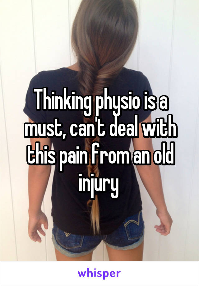 Thinking physio is a must, can't deal with this pain from an old injury