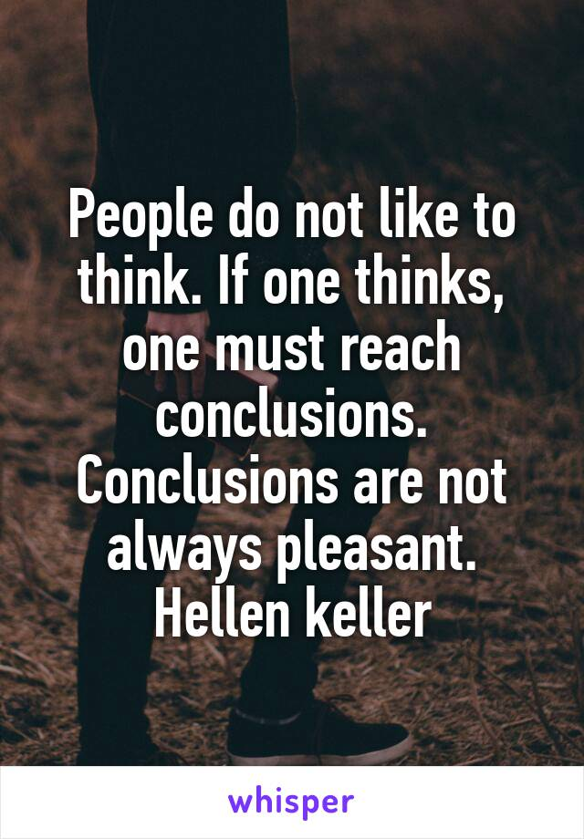 People do not like to think. If one thinks, one must reach conclusions. Conclusions are not always pleasant. Hellen keller