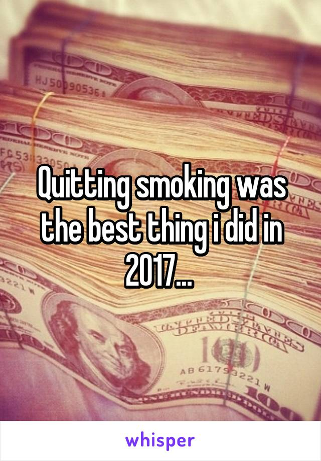 Quitting smoking was the best thing i did in 2017...