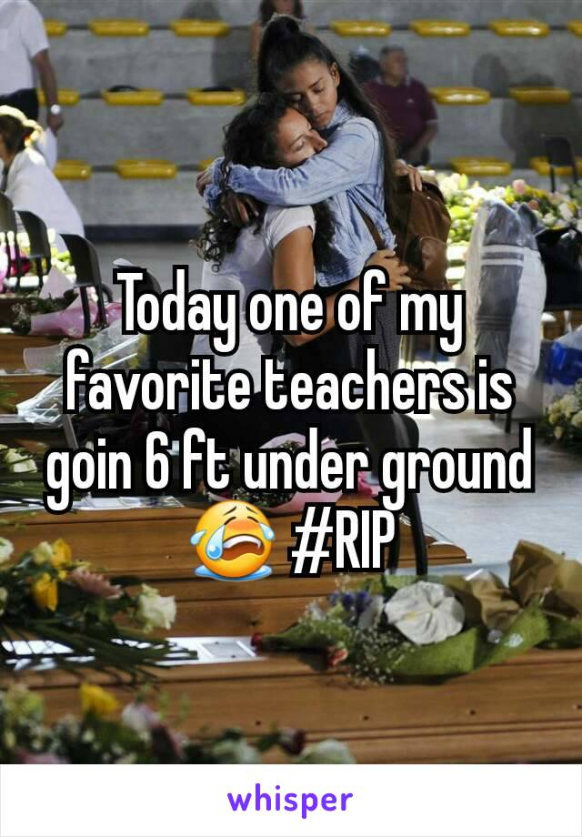 Today one of my favorite teachers is goin 6 ft under ground😭 #RIP