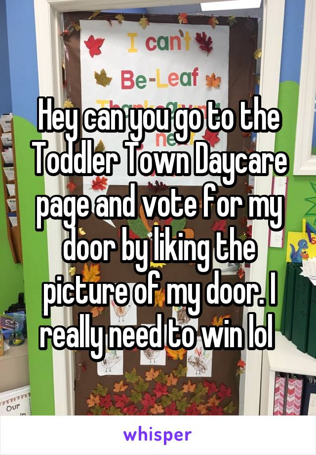 Hey can you go to the Toddler Town Daycare page and vote for my door by liking the picture of my door. I really need to win lol