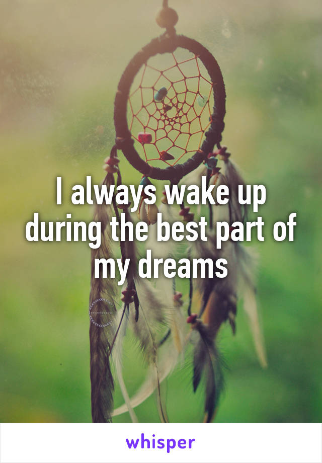 I always wake up during the best part of my dreams