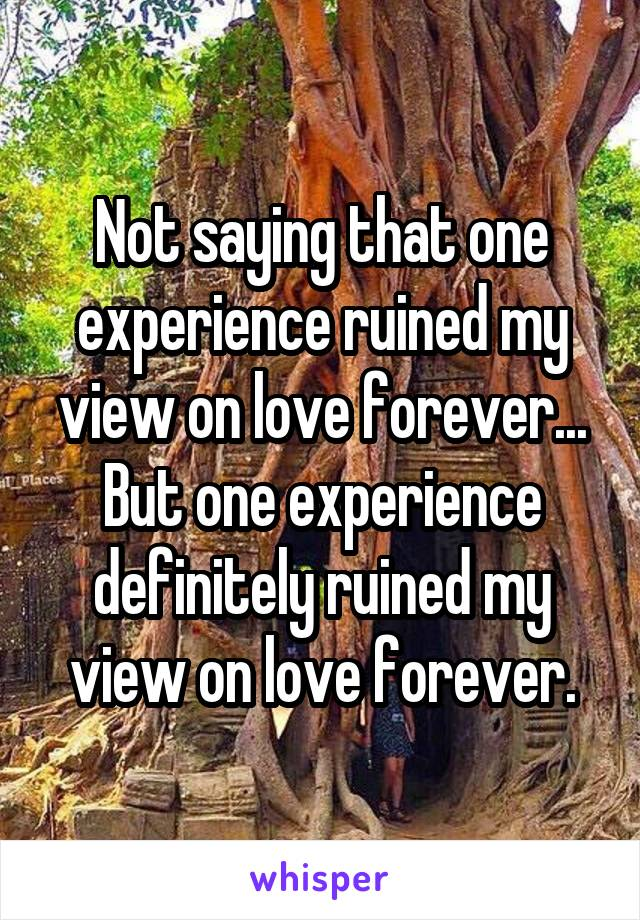 Not saying that one experience ruined my view on love forever... But one experience definitely ruined my view on love forever.