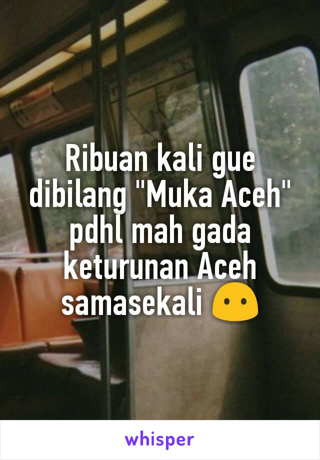 "Ribuan kali gue dibilang ""Muka Aceh"" pdhl mah gada keturunan Aceh samasekali 😶"