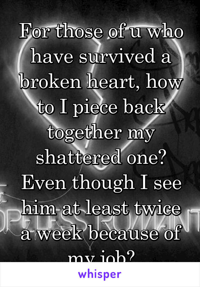 For those of u who have survived a broken heart, how to I piece back together my shattered one? Even though I see him at least twice a week because of my job?