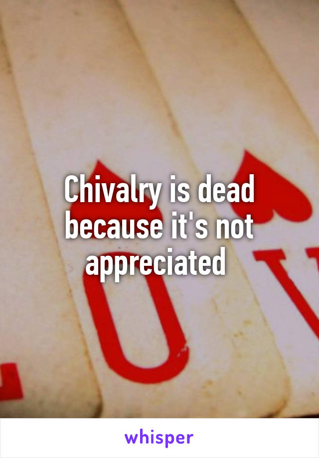 Chivalry is dead because it's not appreciated