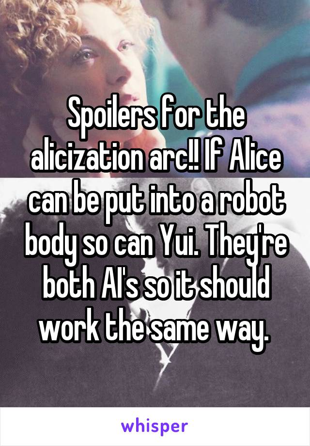 Spoilers for the alicization arc!! If Alice can be put into a robot body so can Yui. They're both AI's so it should work the same way.