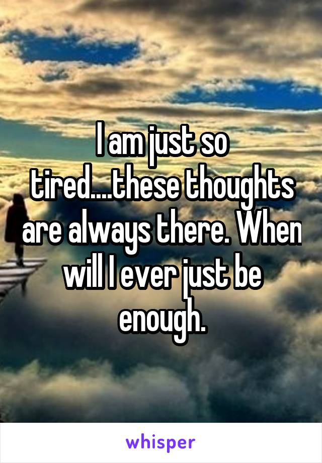 I am just so tired....these thoughts are always there. When will I ever just be enough.