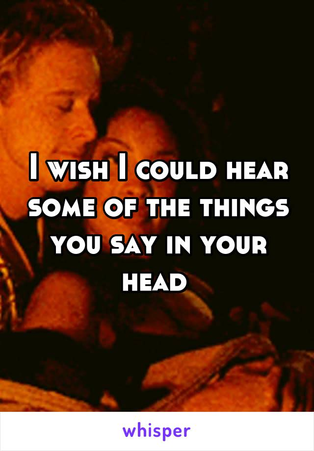 I wish I could hear some of the things you say in your head