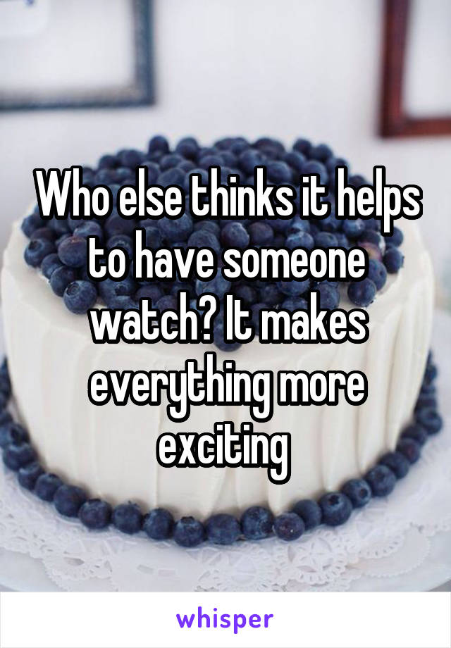 Who else thinks it helps to have someone watch? It makes everything more exciting