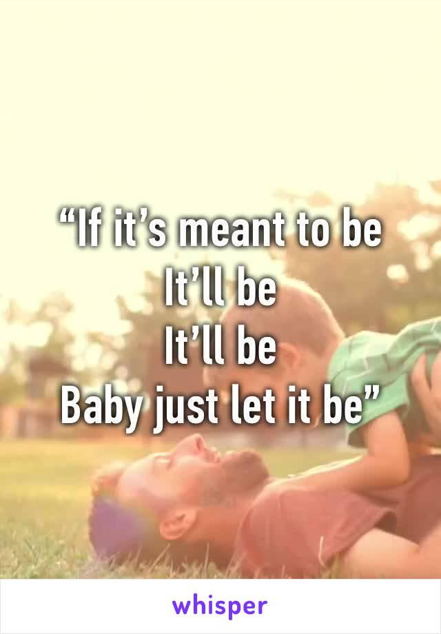 """If it's meant to be It'll be It'll be Baby just let it be"""