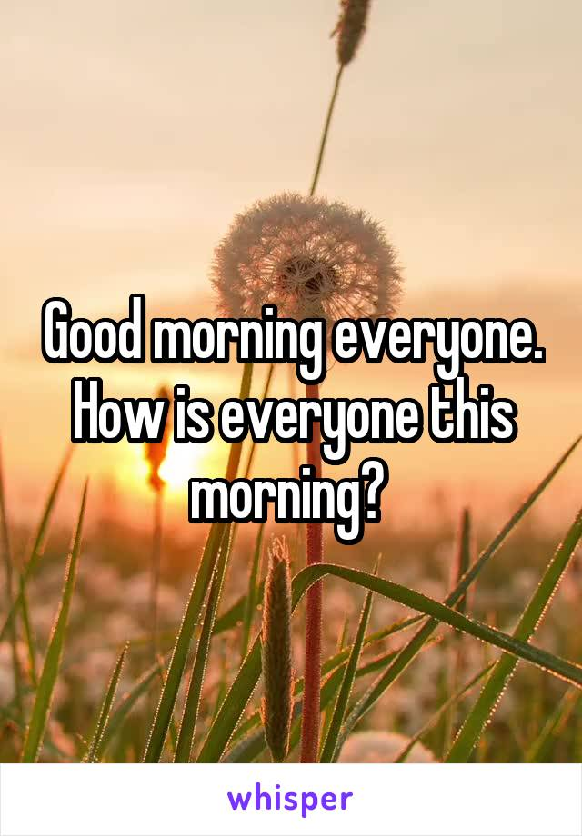 Good morning everyone. How is everyone this morning?