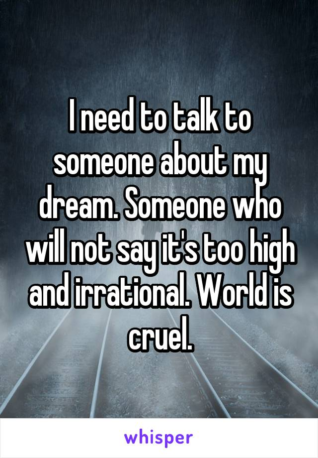 I need to talk to someone about my dream. Someone who will not say it's too high and irrational. World is cruel.