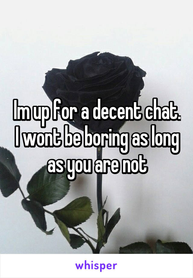 Im up for a decent chat. I wont be boring as long as you are not