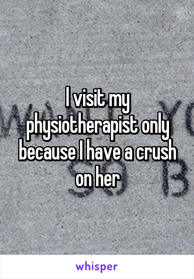 I visit my physiotherapist only because I have a crush on her
