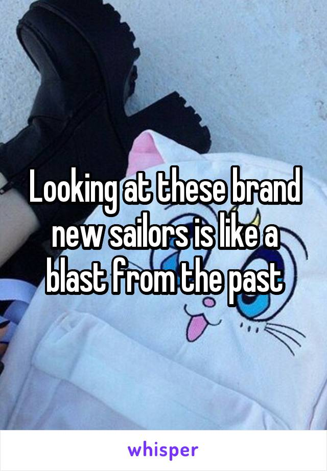 Looking at these brand new sailors is like a blast from the past