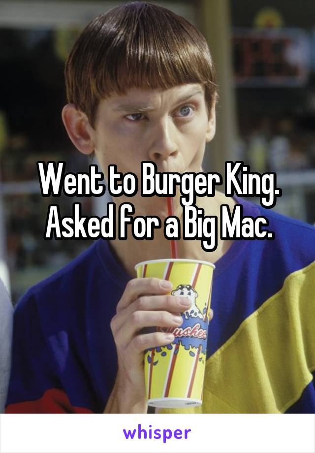 Went to Burger King. Asked for a Big Mac.