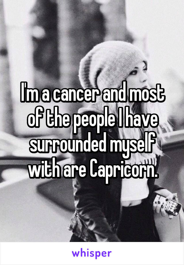 I'm a cancer and most of the people I have surrounded myself with are Capricorn.