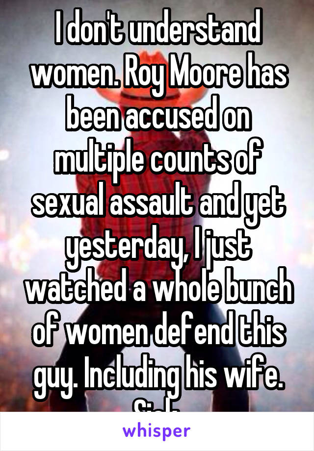 I don't understand women. Roy Moore has been accused on multiple counts of sexual assault and yet yesterday, I just watched a whole bunch of women defend this guy. Including his wife. Sick.