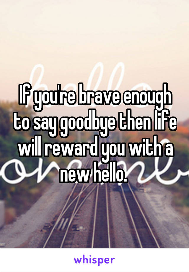 If you're brave enough to say goodbye then life will reward you with a new hello.