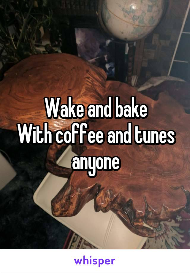 Wake and bake With coffee and tunes anyone