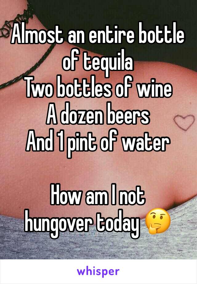 Almost an entire bottle of tequila Two bottles of wine A dozen beers  And 1 pint of water  How am I not hungover today 🤔