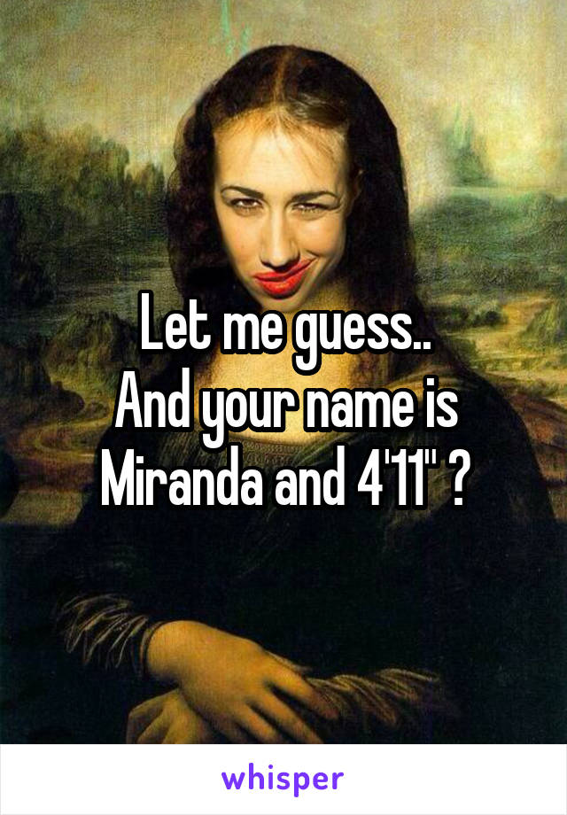 """Let me guess.. And your name is Miranda and 4'11"""" ?"""