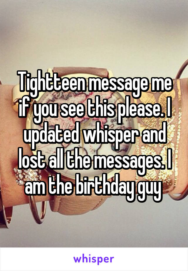 Tightteen message me if you see this please. I updated whisper and lost all the messages. I am the birthday guy