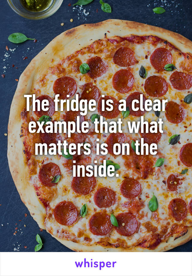 The fridge is a clear example that what matters is on the inside.