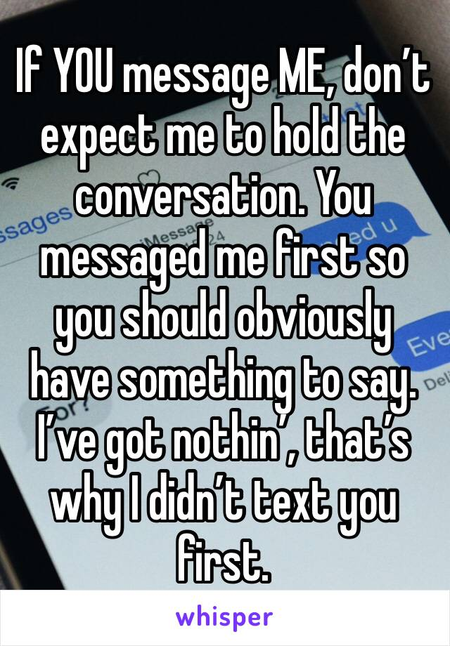 If YOU message ME, don't expect me to hold the conversation. You messaged me first so you should obviously have something to say. I've got nothin', that's why I didn't text you first.