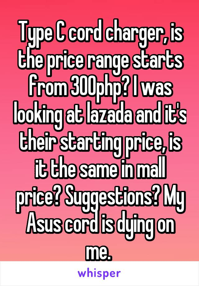 Type C cord charger, is the price range starts from 300php? I was looking at lazada and it's their starting price, is it the same in mall price? Suggestions? My Asus cord is dying on me.
