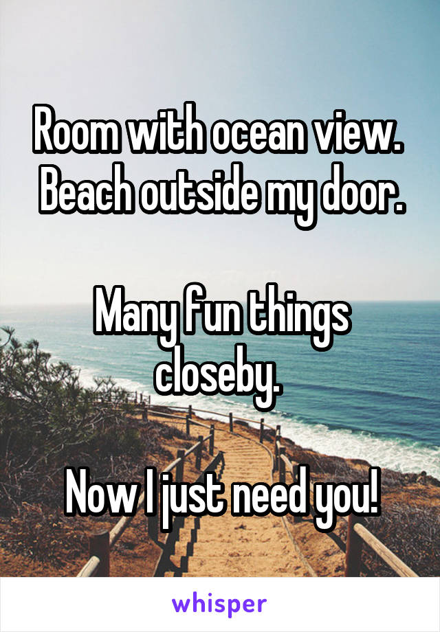 Room with ocean view.  Beach outside my door.  Many fun things closeby.   Now I just need you!
