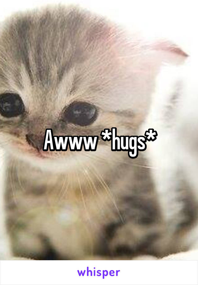 Awww *hugs*