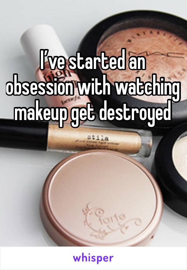 I've started an obsession with watching makeup get destroyed