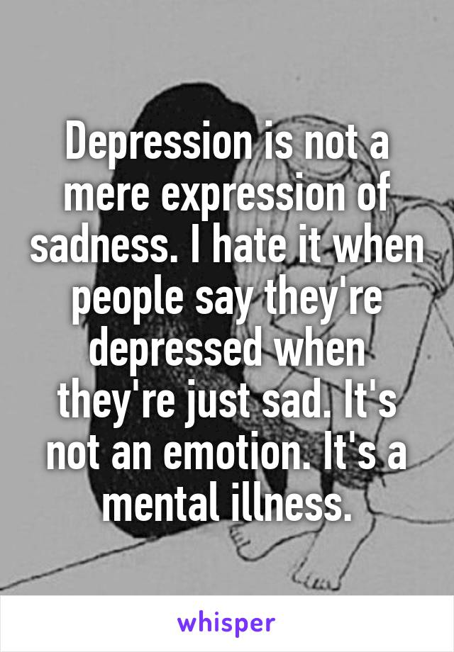 Depression is not a mere expression of sadness. I hate it when people say they're depressed when they're just sad. It's not an emotion. It's a mental illness.