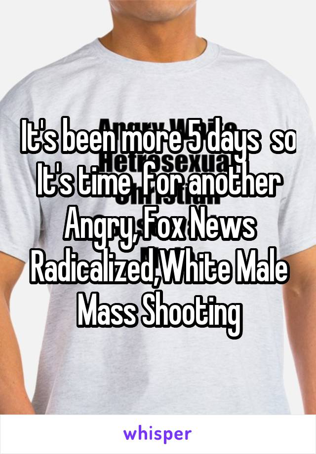 It's been more 5 days  so It's time  for another Angry, Fox News Radicalized,White Male Mass Shooting