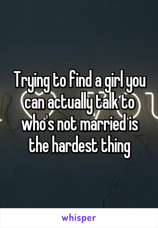 Trying to find a girl you can actually talk to who's not married is the hardest thing