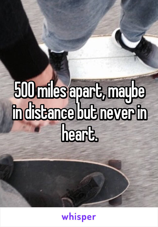 500 miles apart, maybe in distance but never in heart.