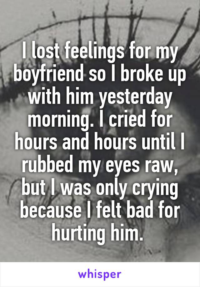 I lost feelings for my boyfriend so I broke up with him yesterday morning. I cried for hours and hours until I rubbed my eyes raw, but I was only crying because I felt bad for hurting him.
