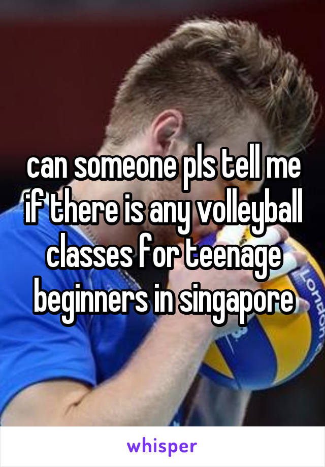 can someone pls tell me if there is any volleyball classes for teenage beginners in singapore