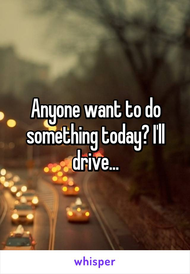 Anyone want to do something today? I'll drive...