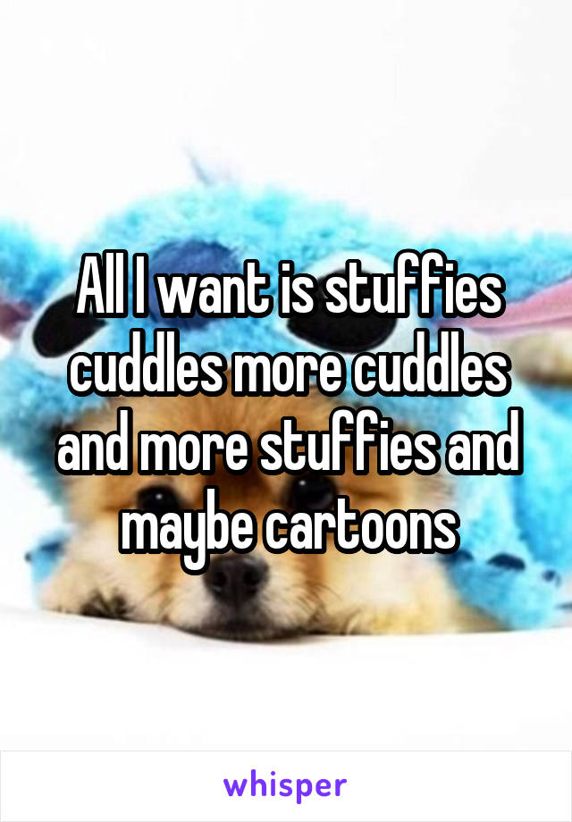 All I want is stuffies cuddles more cuddles and more stuffies and maybe cartoons