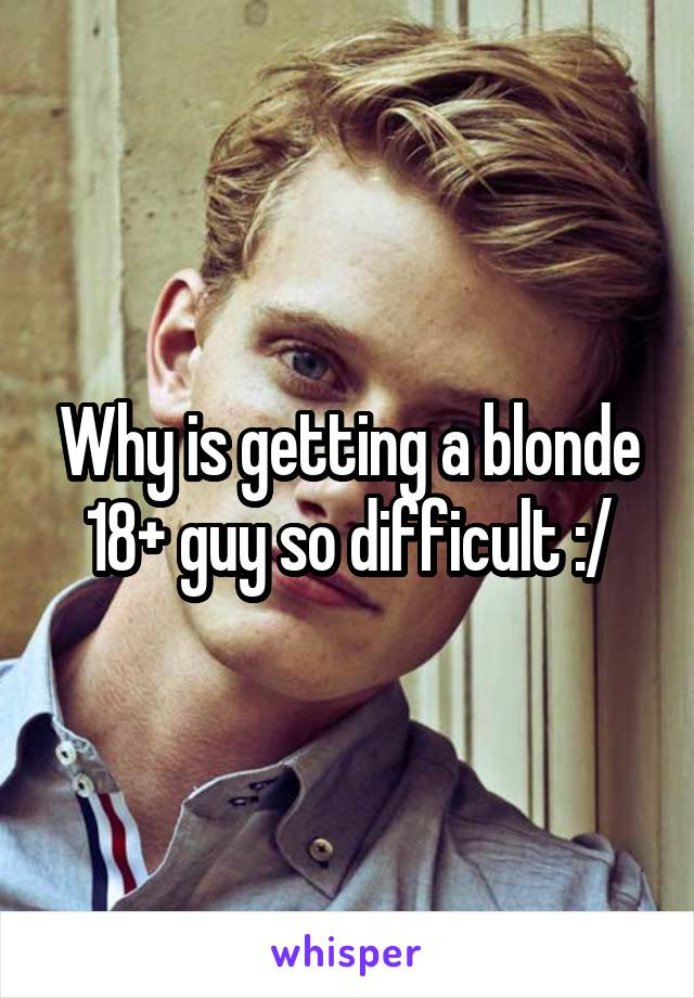 Why is getting a blonde 18+ guy so difficult :/