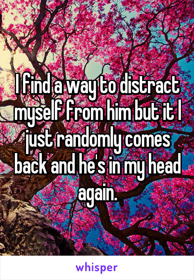 I find a way to distract myself from him but it l just randomly comes back and he's in my head again.