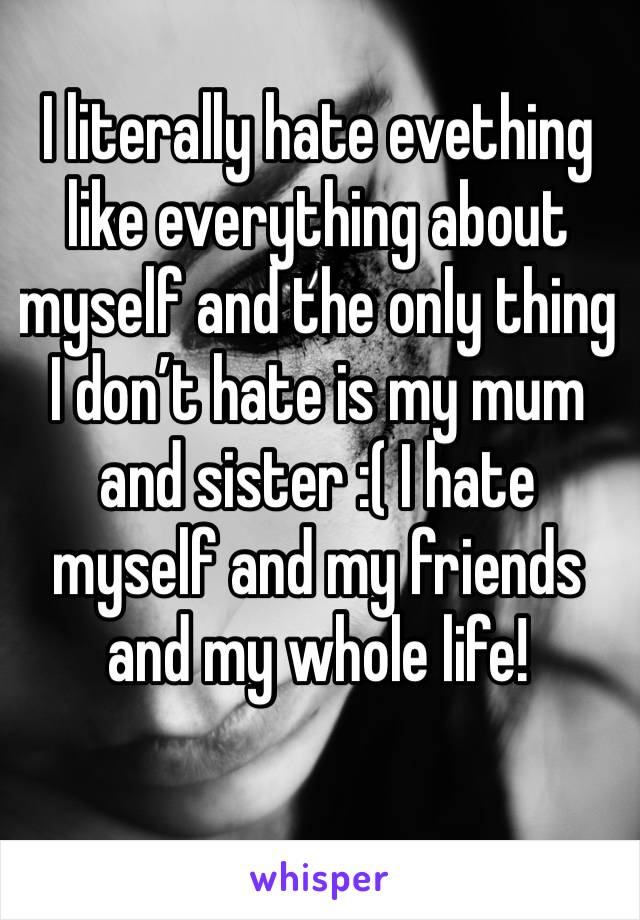 I literally hate evething like everything about myself and the only thing I don't hate is my mum and sister :( I hate myself and my friends and my whole life!
