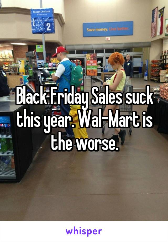 Black Friday Sales suck this year. Wal-Mart is the worse.