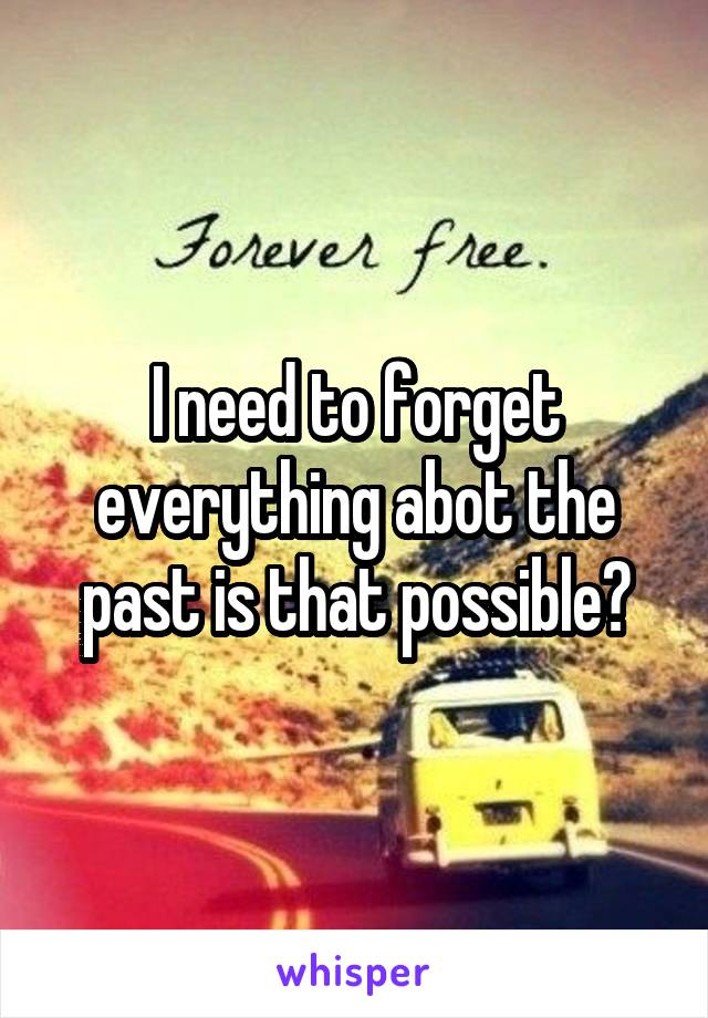 I need to forget everything abot the past is that possible?