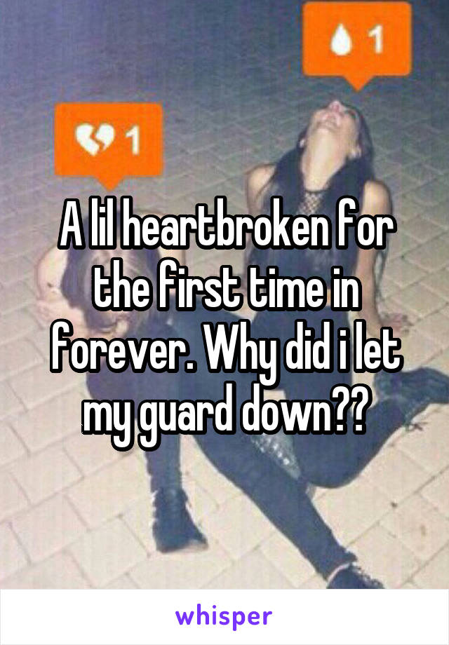 A lil heartbroken for the first time in forever. Why did i let my guard down??
