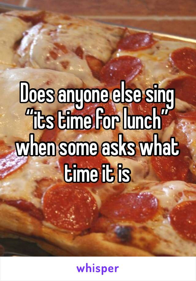 """Does anyone else sing """"its time for lunch"""" when some asks what time it is"""